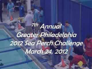 7th Annual  Greater Philadelphia   2012 Sea Perch Challenge March 24, 2012