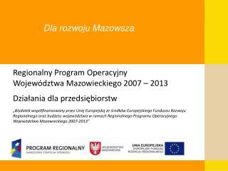 Regionalny Program Operacyjny  Województwa Mazowieckiego 2007 – 2013 Działania dla przedsiębiorstw