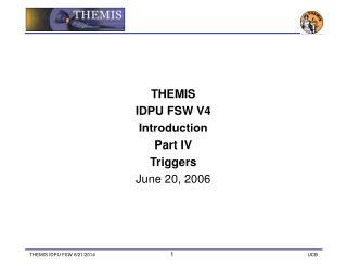 THEMIS IDPU FSW V4 Introduction Part IV Triggers June 20, 2006