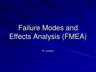 Failure Modes and Effects Analysis (FMEA) R. Larson