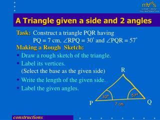 Construct a triangle PQR having PQ = 7 cm,  ?RPQ = 30 �  and  ?PQR = 57 �