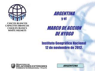 ARGENTINA y el  MARCO DE ACCION DE HYOGO Instituto Geográfico Nacional 12 de noviembre de 2012.