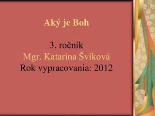Aký je Boh 3. ročník Mgr. Katarína Švíková Rok vypracovania: 2012