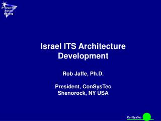 Israel ITS Architecture Development Rob Jaffe, Ph.D. President, ConSysTec Shenorock, NY USA