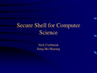Secure Shell for Computer Science Nick Czebiniak Sung-Ho Maeung