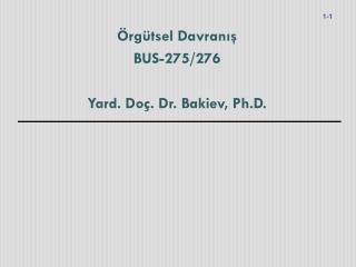 Örgütsel Davranış BUS-275/276 Yard. Doç. Dr. Bakiev, Ph.D.