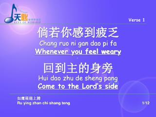 倘若你感到疲乏 Chang ruo ni gan dao pi fa   Whenever you feel weary 回到主的身旁 Hui dao zhu de sheng pang