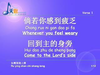 倘若你感到疲乏 Chang ruo ni gan dao pi fa   Whenever you feel weary 回到主的身旁 Hui dao zhu de sheng pang