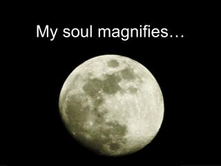My soul magnifies�
