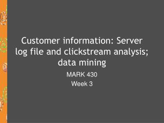 Customer information: Server log file and clickstream analysis; data mining