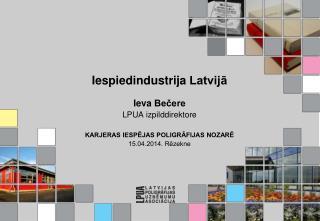 Iespiedindustrija  Latvijā Ieva  Bečere LPUA izpilddirektore KARJERAS IESPĒJAS POLIGRĀFIJAS NOZARĒ