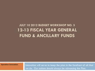 July 10 2012 Budget Workshop No. 3 12-13 Fiscal Year General Fund & Ancillary Funds