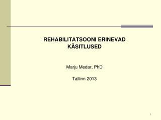REHABILITATSOONI ERINEVAD KÄSITLUSED Marju Medar, PhD Tallinn 2013
