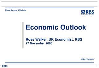 Economic Outlook Ross Walker, UK Economist, RBS  27 November 2008
