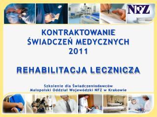 KONTRAKTOWANIE  ŚWIADCZEŃ MEDYCZNYCH  2011 REHABILITACJA LECZNICZA Szkolenie dla Świadczeniodawców