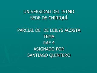 UNIVERSIDAD DEL ISTMO SEDE DE CHIRIQUÍ PARCIAL DE   DE  LEILYS ACOSTA TEMA  RAF 4 ASIGNADO POR