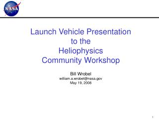 Launch Vehicle Presentation to the Heliophysics  Community Workshop   Bill Wrobel william.a.wrobelnasa.gov May 19, 2008
