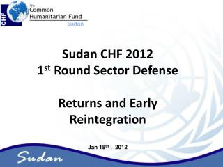 Sudan CHF 2012  1 st  Round Sector Defense Returns and Early Reintegration Jan 18 th  ,  2012