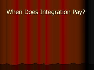 When Does Integration Pay?
