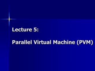 Lecture 5: Parallel Virtual Machine (PVM)
