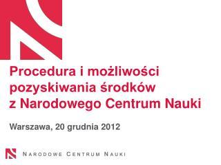 Procedura i możliwości pozyskiwania środków  z Narodowego Centrum Nauki Warszawa, 20 grudnia 2012