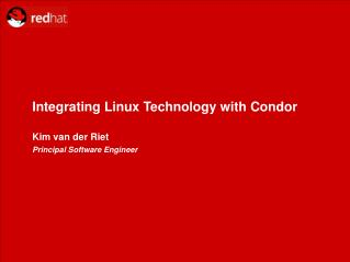 Integrating Linux Technology with Condor Kim van der Riet  Principal Software Engineer