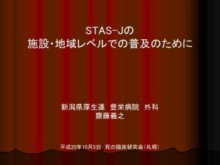 STAS-J の 施設・地域レベルでの普及のために 新潟県厚生連 豊栄病院 外科 齋藤義之 平成 20 年 10 月 5 日 死の臨床研究会(札幌)