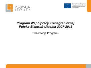 Program Współpracy Transgranicznej Pol sk a-B iałoruś -Ukrain a  2007-2013 Prezentacja  Program u