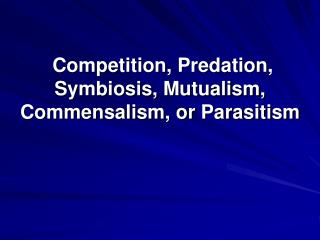 �Competition, Predation, Symbiosis, Mutualism, Commensalism, or Parasitism
