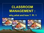 CLASSROOM MANAGEMENT :  why,what and how   Pt  1