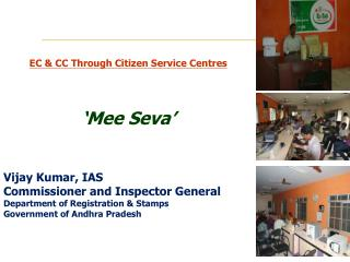 EC & CC Through Citizen Service  Centres ' Mee Seva ' Vijay Kumar, IAS