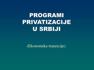 PROGRAMI PRIVATIZACIJE U SRBIJI