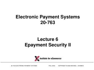 Electronic Payment Systems 20-763 Lecture 6 Epayment Security II