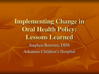 Implementing Change in Oral Health Policy: Lessons Learned