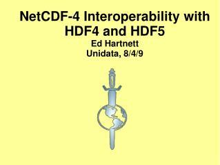 NetCDF-4 Interoperability with HDF4 and HDF5 Ed Hartnett Unidata, 8/4/9