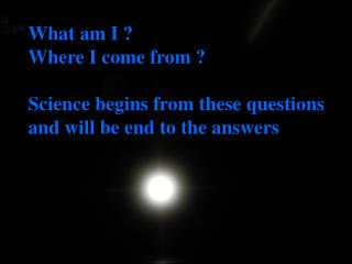 What am I ?     Where I come from ? Science begins from these questions