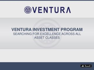 VENTURA INVESTMENT PROGRAM SEARCHING FOR EXCELLENCE ACROSS ALL ASSET CLASSES