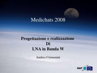 Medichats 2008 Progettazione e realizzazione  Di LNA in Banda W Andrea Cremonini