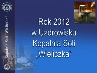 """Rok 2012                   w Uzdrowisku Kopalnia Soli """"Wieliczka"""""""