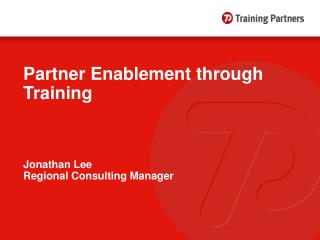Partner Enablement through  Training Jonathan Lee Regional Consulting Manager