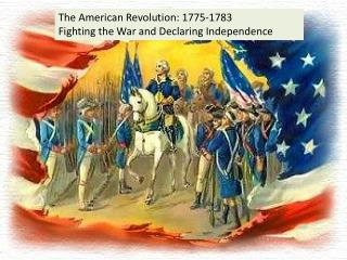 The American Revolution: 1775-1783 Fighting the War and Declaring Independence