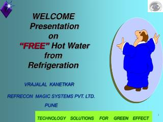 "WELCOME   Presentation  on ""FREE""  Hot Water from  Refrigeration"