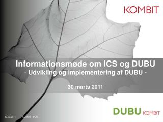 Informationsmøde om ICS og DUBU  Udvikling og implementering af DUBU - 30 marts 2011
