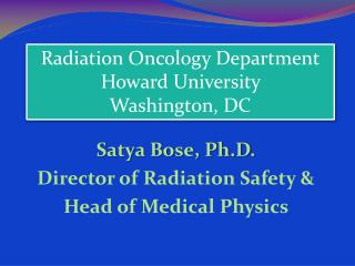 Satya Bose, Ph.D. Director of Radiation Safety   Head of Medical Physics