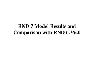 RND 7 Model Results and Comparison with RND 6.3/6.0