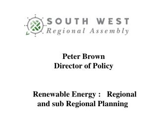 Peter Brown Director of Policy  Renewable Energy :   Regional and sub Regional Planning