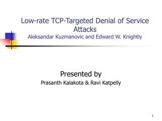 Low-rate TCP-Targeted Denial of Service Attacks Aleksandar Kuzmanovic and Edward W. Knightly