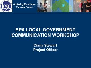 RPA LOCAL GOVERNMENT COMMUNICATION WORKSHOP Diana Stewart Project Officer