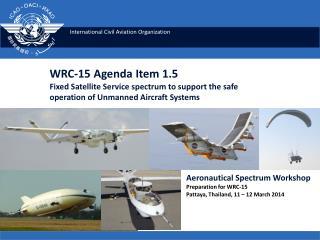 Aeronautical  Spectrum Workshop Preparation for WRC-15 Pattaya , Thailand, 11 – 12 March 2014