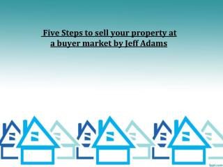 Five Steps to sell your property at a buyer market by Jeff A